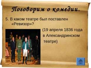 Поговорим о комедии. 5. В каком театре был поставлен «Ревизор»? (19 апреля 18