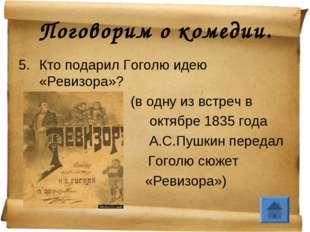 Поговорим о комедии. Кто подарил Гоголю идею «Ревизора»? (в одну из встреч в