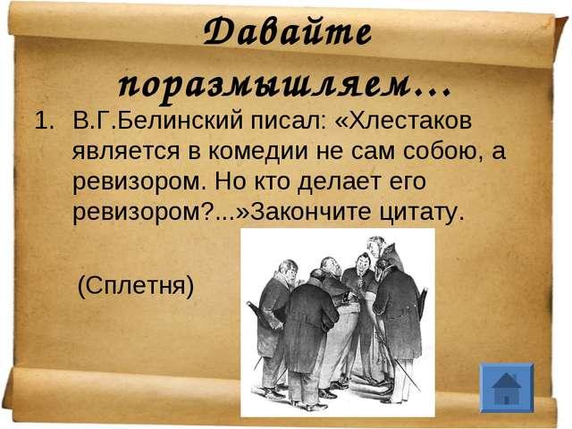 Давайте поразмышляем… В.Г.Белинский писал: «Хлестаков является в комедии не с...