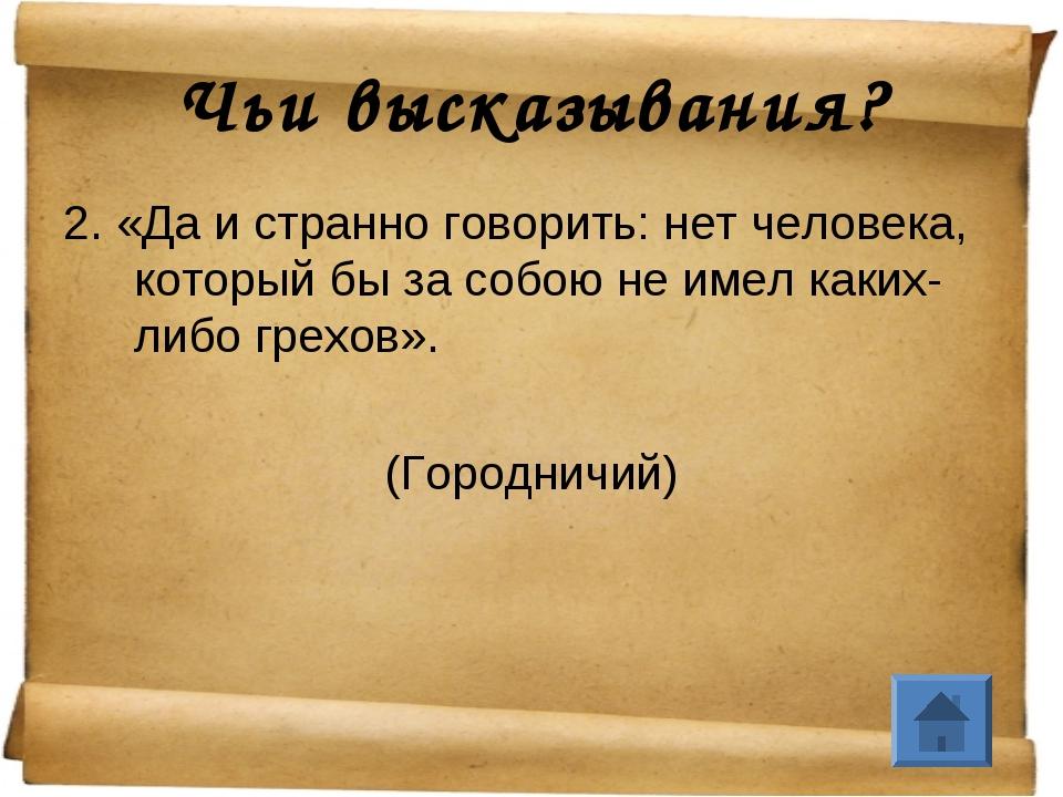 Чьи высказывания? 2. «Да и странно говорить: нет человека, который бы за собо...