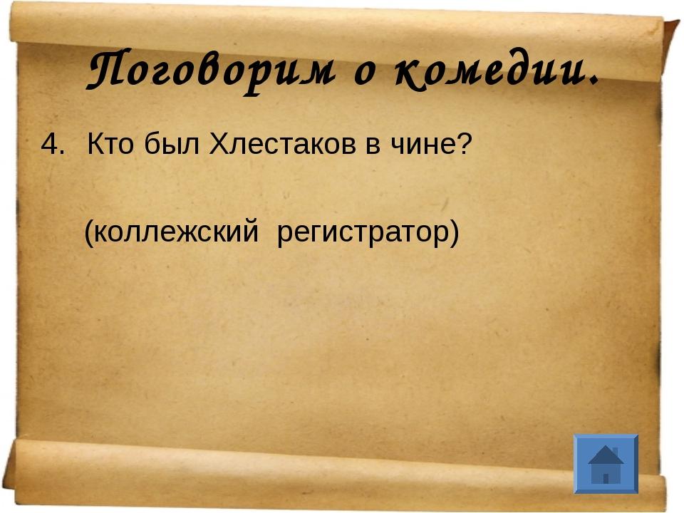Поговорим о комедии. Кто был Хлестаков в чине? (коллежский регистратор)
