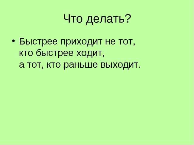 Что делать? Быстрее приходит не тот, кто быстрее ходит, а тот, кто раньше вых...