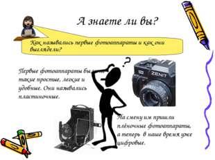 А знаете ли вы? Первые фотоаппараты были не такие простые, легкие и удобные.