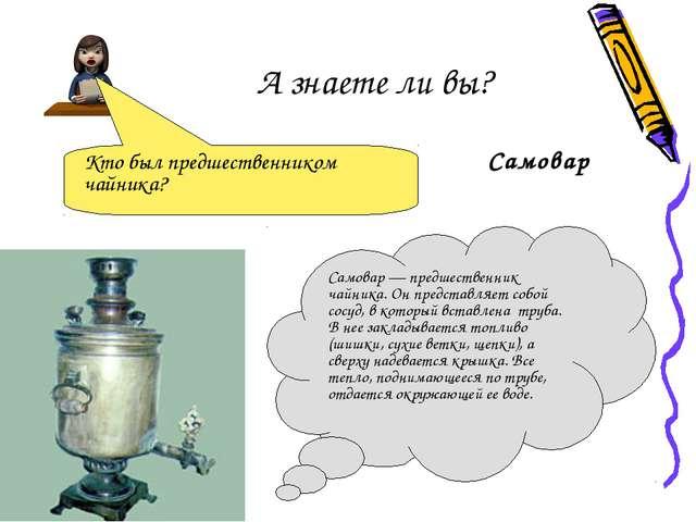 А знаете ли вы? Самовар Кто был предшественником чайника? Самовар — предшест...