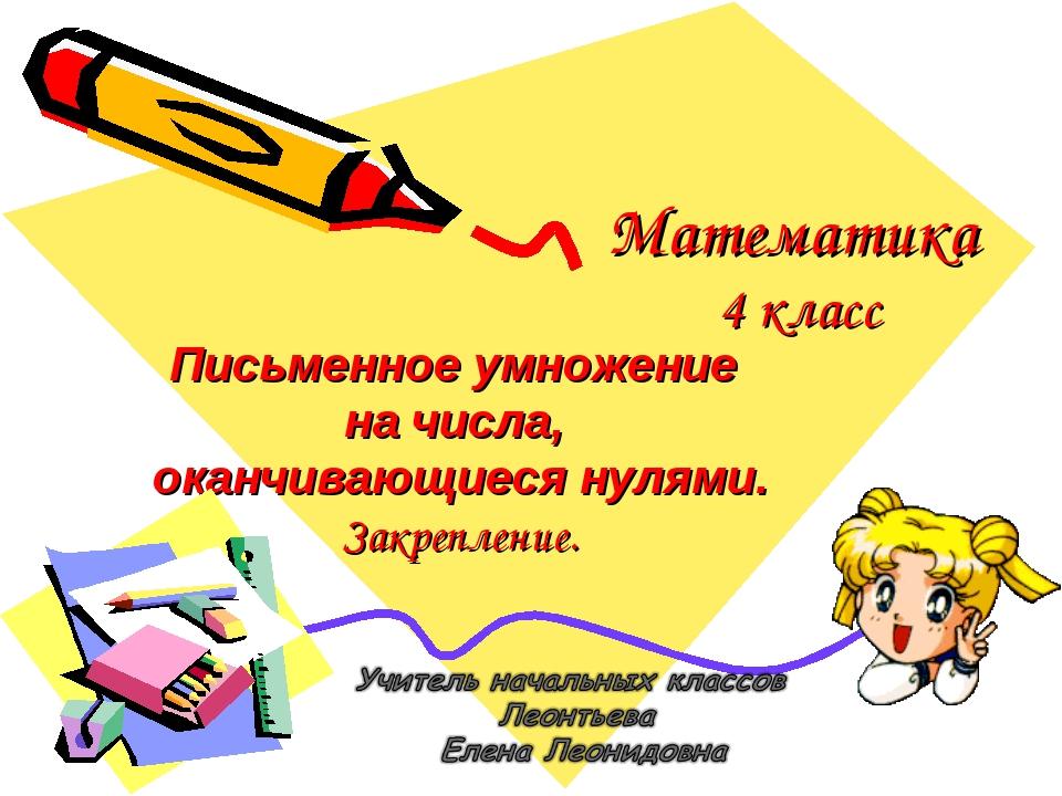 Математика 4 класс Письменное умножение на числа, оканчивающиеся нулями. Закр...