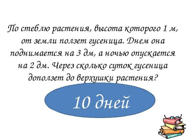 10 дней По стеблю растения, высота которого 1 м, от земли ползет гусеница. Д...