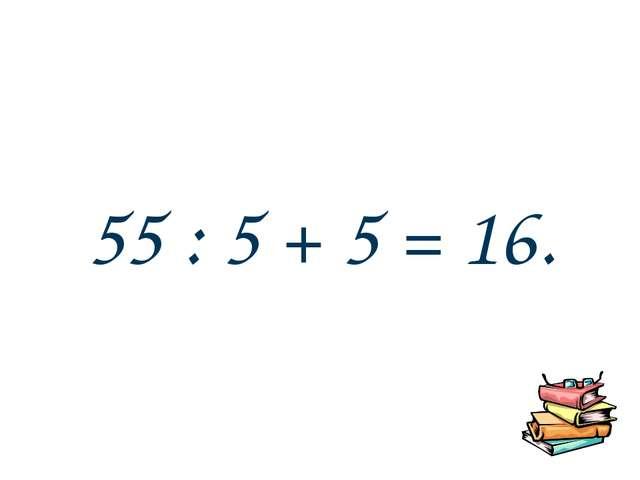 55 : 5 + 5 = 16.