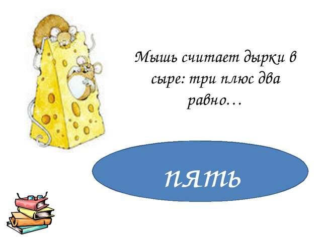 Мышь считает дырки в сыре: три плюс два равно… пять