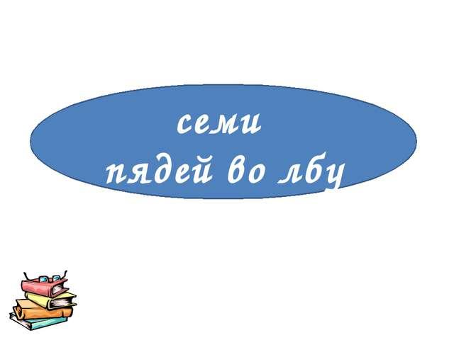 «Очень умен» семи пядей во лбу