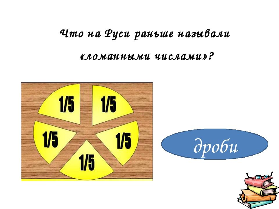 дроби Что на Руси раньше называли «ломанными числами»?
