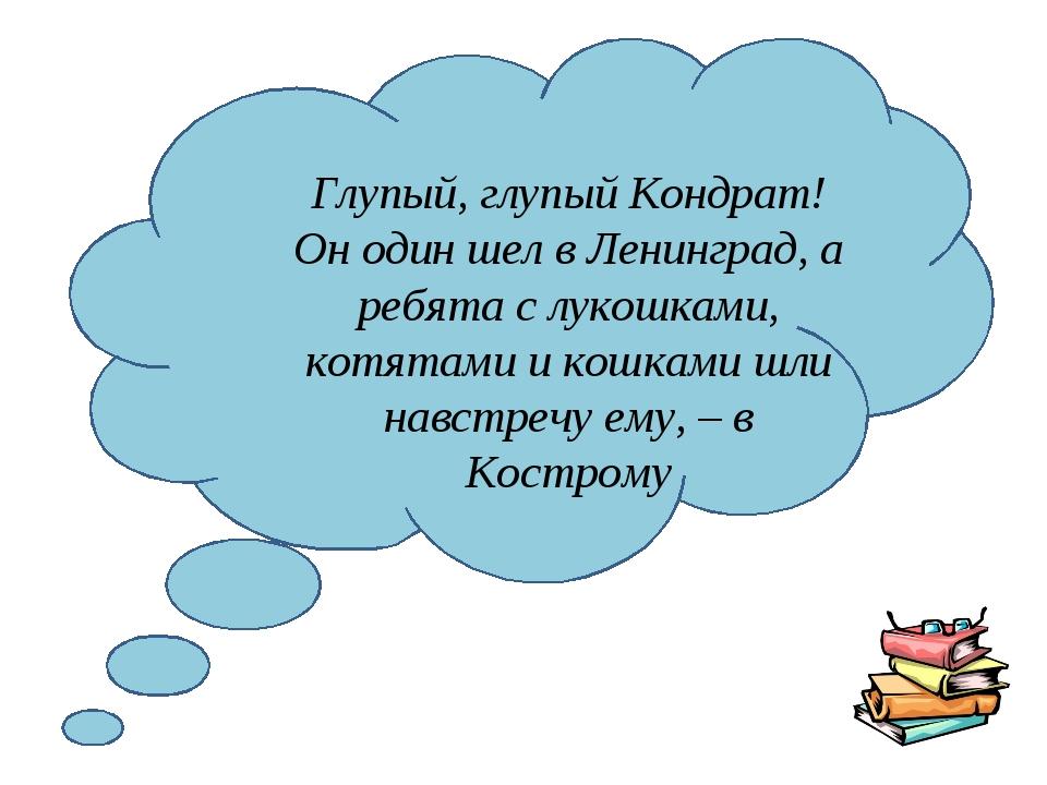 Глупый, глупый Кондрат! Он один шел в Ленинград, а ребята с лукошками, котят...