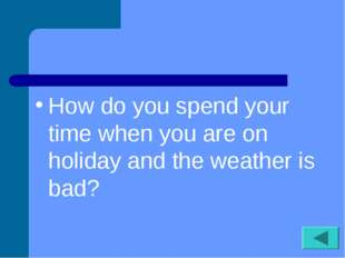 How do you spend your time when you are on holiday and the weather is bad?