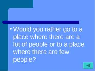 Would you rather go to a place where there are a lot of people or to a place