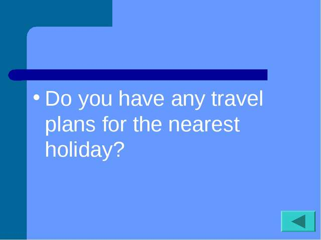 Do you have any travel plans for the nearest holiday?