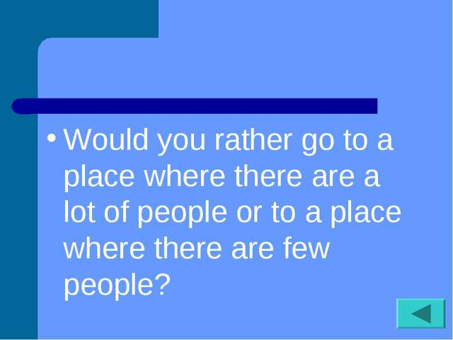 Would you rather go to a place where there are a lot of people or to a place...