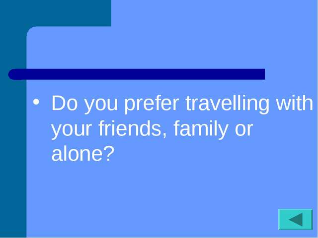 Do you prefer travelling with your friends, family or alone?