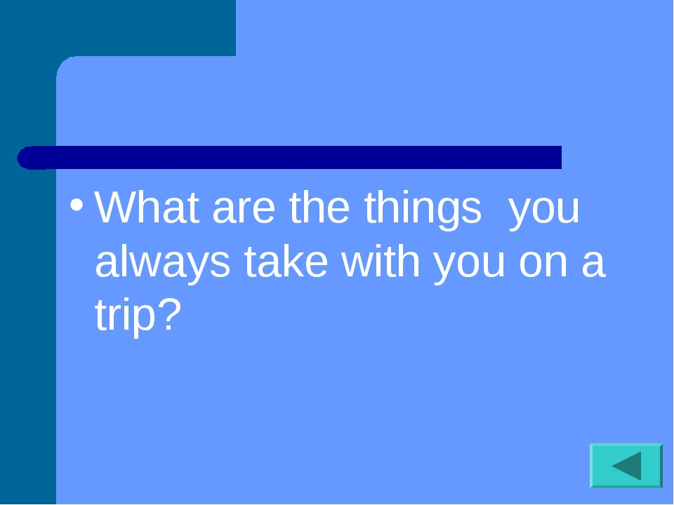 What are the things you always take with you on a trip?