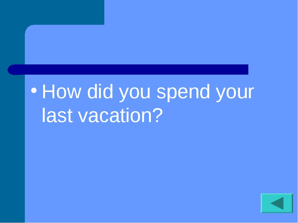 How did you spend your last vacation?