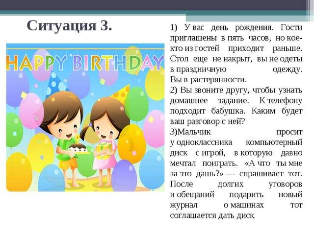 Ситуация 3. 1) Увас день рождения. Гости приглашены впять часов, нокое-кто...