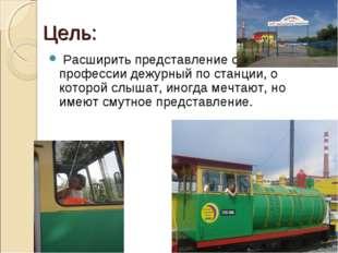 Цель: Расширить представление о профессии дежурный по станции, о которой слыш