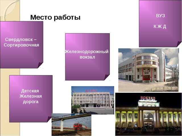 Место работы Железнодорожный вокзал ВУЗ К Ж Д Детская Железная дорога Свердло...