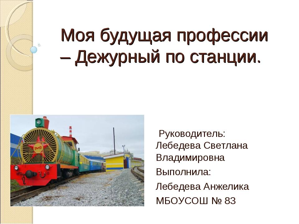 Моя будущая профессии – Дежурный по станции. Руководитель: Лебедева Светлана...