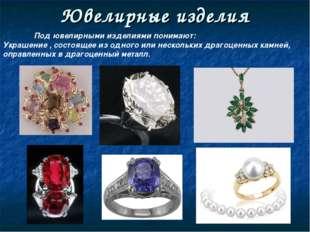 Ювелирные изделия Под ювелирными изделиями понимают: Украшение , состоящее и