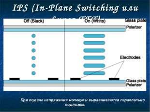 IPS (In-Plane Switching или Super-TFT) При подаче напряжения молекулы вырав
