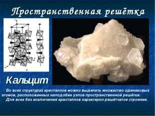 Пространственная решётка Кальцит Во всех структурах кристаллов можно выделить