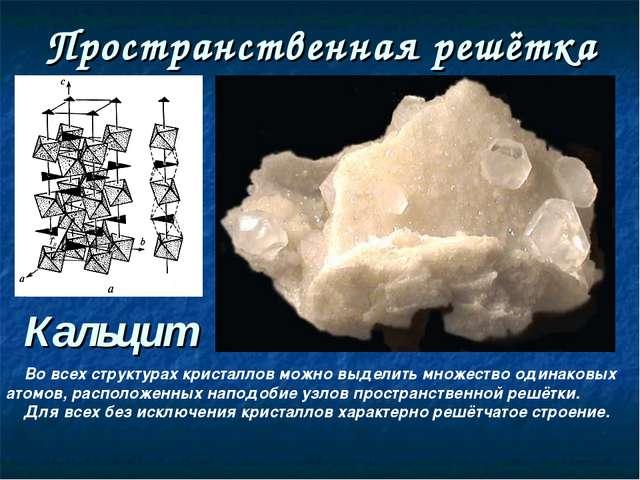 Пространственная решётка Кальцит Во всех структурах кристаллов можно выделить...