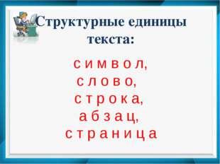 Структурные единицы текста: с и м в о л, с л о в о, с т р о к а, а б з а ц, с