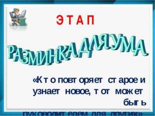 Э Т А П «Кто повторяет старое и узнает новое, тот может быть руководителем дл