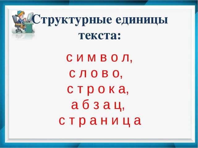 Структурные единицы текста: с и м в о л, с л о в о, с т р о к а, а б з а ц, с...