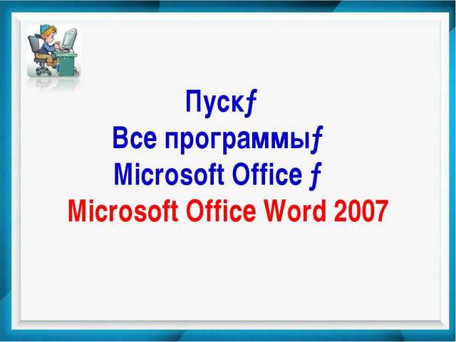 Пуск→ Все программы→ Microsoft Office → Microsoft Office Word 2007