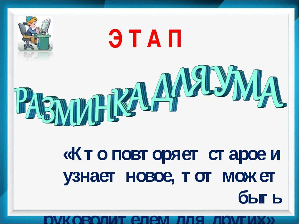 Э Т А П «Кто повторяет старое и узнает новое, тот может быть руководителем дл...