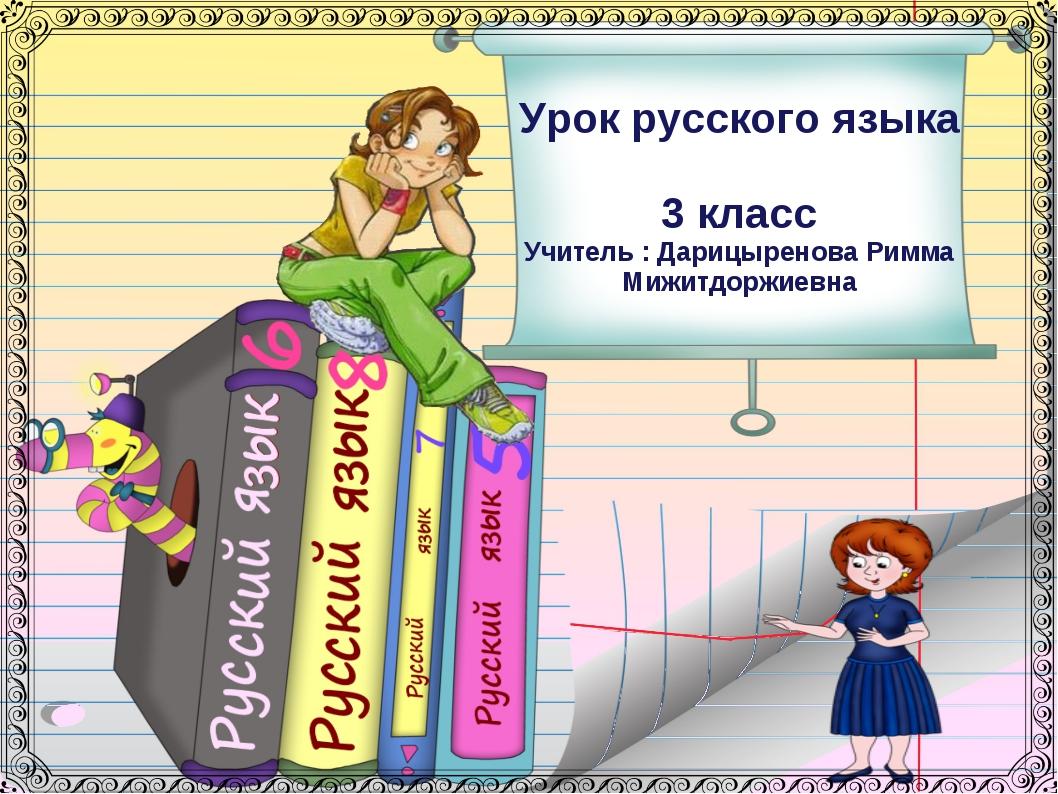Урок русского языка 3 класс Учитель : Дарицыренова Римма Мижитдоржиевна