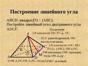 Построение линейного угла О А В С D F М АВСD- квадрат, FО (АВС). Постройте ли