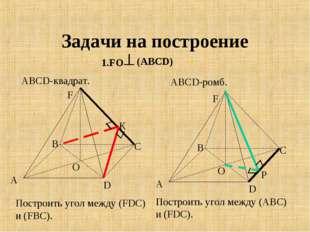 Задачи на построение 1.FO АВСD-квадрат. ABCD-ромб. (АВСD) А В С D F O Построи