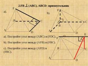 2.FB (АВС) , АВСD- прямоугольник А В С D А .В С D F А С D F F a). Постройте у