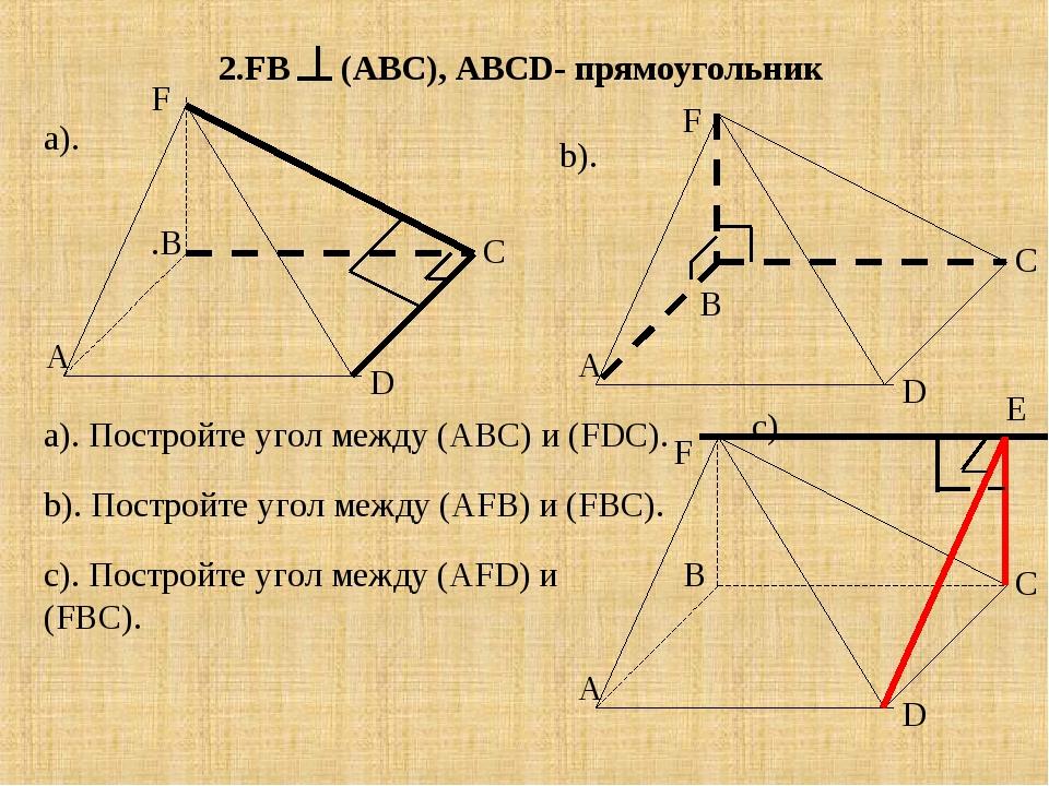 2.FB (АВС) , АВСD- прямоугольник А В С D А .В С D F А С D F F a). Постройте у...