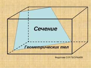 Сечение Геометрических тел Федотова О.Я ГБОУ№409
