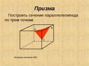 Призма Построить сечение параллелепипеда по трем точкам А В С Искомое сечение