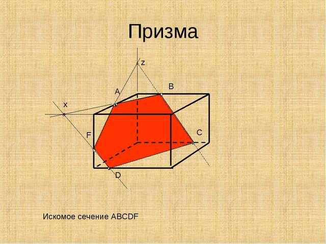 Призма Искомое сечение АВСDF A B D x F z C