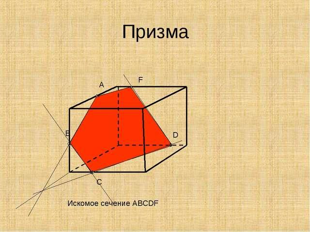 Призма Искомое сечение АВСDF A C D B F