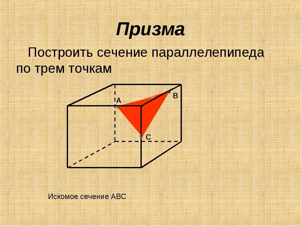 Призма Построить сечение параллелепипеда по трем точкам А В С Искомое сечение...