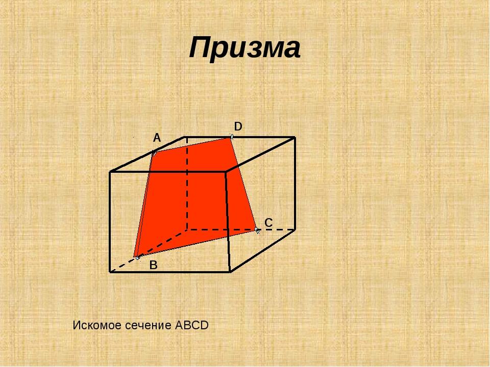 Призма А В С D Искомое сечение АВСD