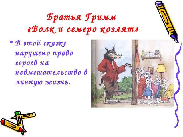 Братья Гримм «Волк и семеро козлят» В этой сказке нарушено право героев на не...