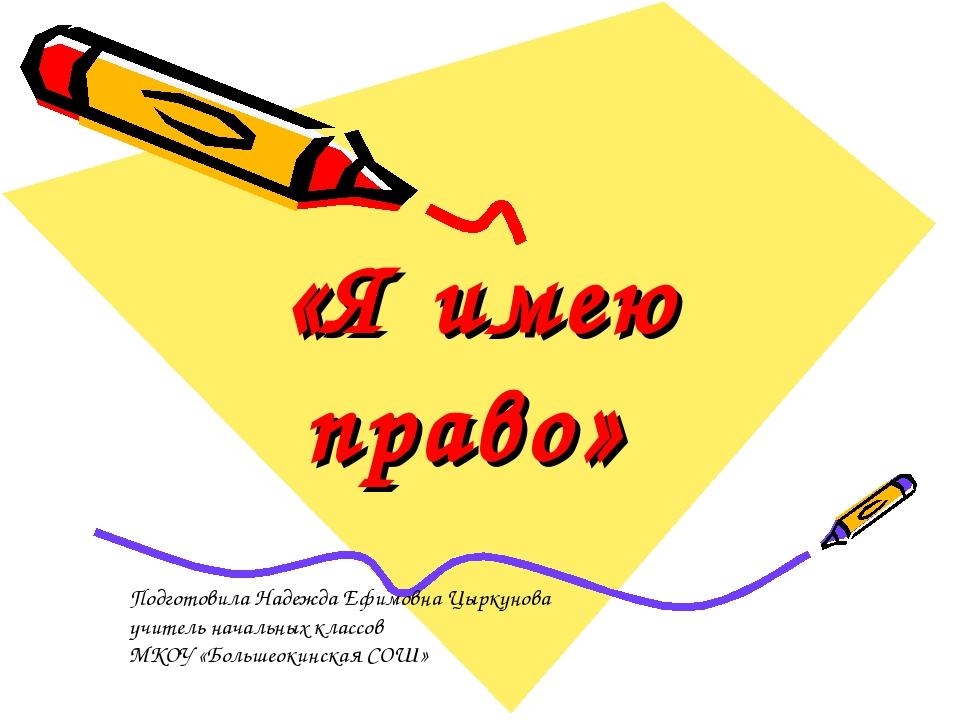 «Я имею право» Подготовила Надежда Ефимовна Цыркунова учитель начальных клас...