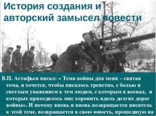 История создания и авторский замысел повести В.П. Астафьев писал: « Тема войн