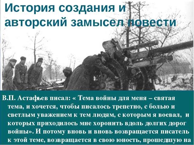 История создания и авторский замысел повести В.П. Астафьев писал: « Тема войн...